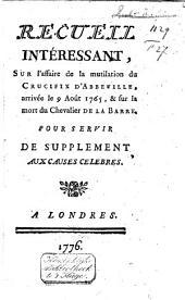 Recueill intéressant, sur l'affaire de la mutilation du Crucifix d'Abbeville, arrivée le 9 août 1765, & sur la mort du Chevalier de la Barre: pour servir de supplément aux Causes célèbres