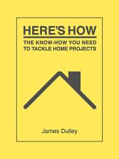 Here's How: The Know-How You Need to Tackle Home Projects
