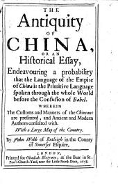 The antiquity of China or an historical Essay, endeavouring a probability that the language of the Empire of China is the Primitive Language spoken through the whole World before the Confusion of Babel: Wherein the Customs and manners of the Chineans are presented, and ancient and modern authors consulted with