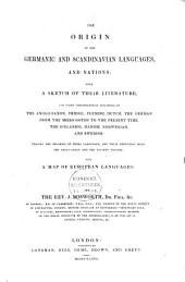 The Origin of the Germanic and Scandinavian Languages, and Nations: with a Sketch of Their Literature, and Short Chronological Specimens of the Anglo-Saxon, Friesic, Flemish, Dutch, the German from the Moeso-Goths to the Present Time, the Icelandic, Danish, Norwegian and Swedish; Tracing the Progress of These Languages; and Their Connexion with the Anglo-Saxon and the Present English; with a Map of European Languages