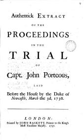 Authentick Extract of the Proceedings in the Trial of Capt. John Porteous, Laid Before the House by the Duke of Newcastle, March the 3d, 1736: Volume 4