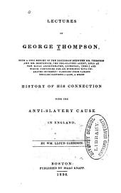 Lectures of George Thompson: With a Full Report of the Discussion Between Mr. Thompson and Mr. Borthwick, the Pro-slavery Agent, Held at the Royal Amphitheatre, Liverpool, Eng., and which Continued for Six Evenings with Unabated Interest, Comp. from Various English Editions. Also, a Brief History of His Connection with the Anti-slavery Cause in England, by Wm. Lloyd Garrison