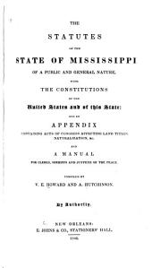 The Statutes of the State of Mississippi of a Public and General Nature, with the Constitutions of the United States and of this State: And an Appendix Containing Acts of Congress Affecting Land Titles, Naturalization, &c. and a Manual for Clerks, Sheriffs and Justices of the Peace