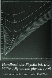 Handbuch der physik: bd. 1.-2. hälfte. Allgemeine physik. 1908