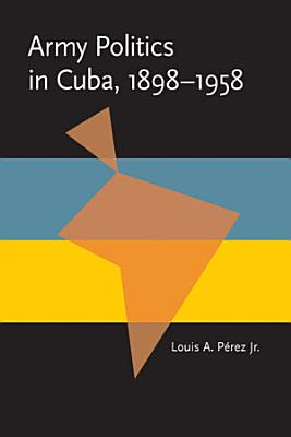 Army Politics in Cuba  1898 1958 PDF