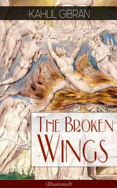 The Broken Wings (Illustrated): Poetic Romance Novel from the Renowned Philosopher and Artist, Author of The Prophet, Spirits Rebellious & Jesus The Son of Man