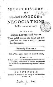 The secret history of colonel Hooke's negotiations in Scotland, in favour of the Pretender; in 1707. Including the original letters and papers which passed between the Scotch and Irish lords and the courts of Versailles and St. Germains. Written by himself