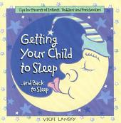 Getting Your Child To Sleep and Back to Sleep: Tips for Parents of Infants, Toddlers and Preschoolers