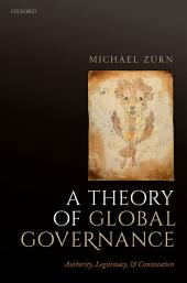 A Theory of Global Governance: Authority, Legitimacy, and Contestation