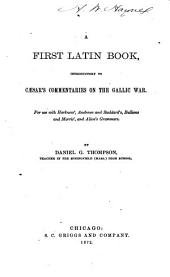 A First Latin Book, Introductory to Cæsar's Commentaries on the Gallic War: For Use with Harkness', Andrews and Stoddard's, Bullions and Morris', and Allen's Grammars