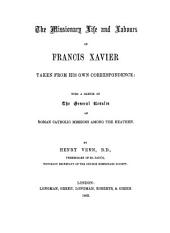 The Missionary Life and Labours of Francis Xavier Taken from His Own Correspondence: With a Sketch of the General Results of Roman Catholic Missions Among the Heathen