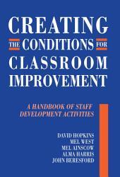 Creating the Conditions for Classroom Improvement: A Handbook of Staff Development Activities