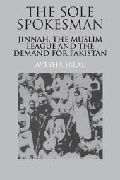 The Sole Spokesman: Jinnah, the Muslim League and the Demand for Pakistan