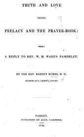 "Truth and Love versus Prelacy and the Prayer-Book: being a reply to Rev. W. M. Wade's pamphlet [i.e. ""The Truth spoken in Love, relative to Episcopacy and the Anglican Liturgy""]."
