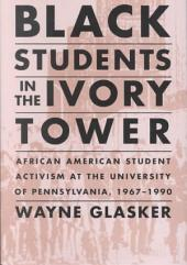 Black Students in the Ivory Tower: African American Student Activism at the University of Pennsylvania, 1967-1990