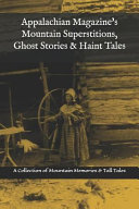 Appalachian Magazine s Mountain Superstitions  Ghost Stories   Haint Tales  A Collection of Memories   Commentaries from the Mountains of Appalachia PDF