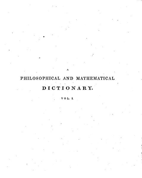 Download A Philosophical and Mathematical Dictionary Containing    Memoirs of the Lives and Writings of the Most Eminent Authors Book