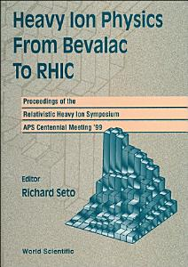 Heavy Ion Physics From Bevalac To Rhic   Proceedings Of The Relativistic Heavy Ion Symposium  Aps Centennial Meeting  99 PDF