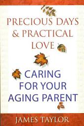 Precious Days & Practical Love: Caring for Your Aging Parent