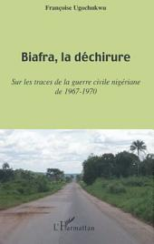 Biafra, la déchirure: Sur les traces de la guerre civile nigériane de 1967-1970