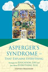 Asperger's Syndrome - That Explains Everything: Strategies for Education, Life and Just About Everything Else