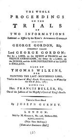 The Whole Proceedings on the Trials of Two Informations: Exhibited ... Against George Gordon, Esq. Commonly Called Lord George Gordon: One for a Libel on the Queen of France and the French Ambassador; the Other for a Libel on the Judges, and the Administration of the Laws in England. Also of Thomas Wilkins, for Printing the Last-mentioned Libel. ... the 6th of June, 1787; ... Taken in Short-hand by Joseph Gurney