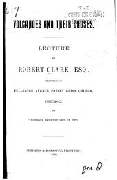 Volcanoes and Their Causes: Lecture ... , Delivered in Fullerton Avenue Presbyterian Church, Chicago, on Thursday Evening, October 21, 1886