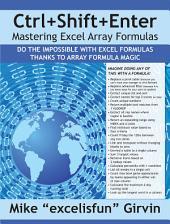 Ctrl+Shift+Enter Mastering Excel Array Formulas: A Book About Building Efficient Formulas, Advanced Formulas, and Array Formulas for Data Analysis an