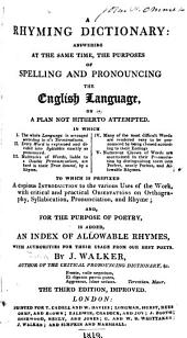 A Rhyming Dictionary: Answering at the Same Time, the Purposes of Spelling and Pronouncing the English Language, a Plan Not Hitherto Attempted
