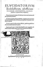 Elvcidatorivm Ecclesiasticum, ad officium Ecclesiae Pertinentia Planivs exponens: & quatuor libros complectens. Primus, hymnos de tempore & sanctis per totum anni spacium, adiecta explanatione, declarat. Secundus, nonnulla cantica ecclesiastica, antiphonas & responsoria: vna cum benedictionibus ca[n]delarum, cae[sa]rei paschalis & fontium: familiariter explanat. Tertius, ea quae ad missae pertinent officium, praesertim praefationes & sacrum canonem, breuiter explicat. Quartus, prosas quae in sancti altaris sacrificio ante euangelium dicuntur, tam de tempore quam sanctis, facili annotatione dilucidat