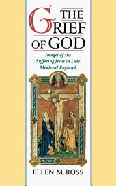 The Grief of God: Images of the Suffering Jesus in Late Medieval England