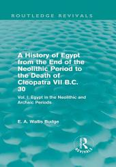A History of Egypt from the End of the Neolithic Period to the Death of Cleopatra VII B.C. 30 (Routledge Revivals): Vol. I: Egypt in the Neolithic and Archaic Periods
