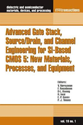 Advanced Gate Stack  Source Drain  and Channel Engineering for Si Based CMOS 5  New Materials  Processes  and Equipment PDF
