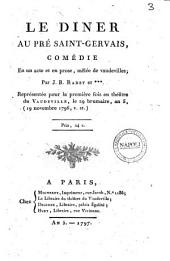 Le dîner au Pré Saint-Gervais, comédie en un acte en prose, mêlée de vaudevilles; par J.-B. Radet et . Représentée pour la première fois au théâtre du Vaudeville, le 29 brumaire, an 5, (19 novembre 1796, v. st.)