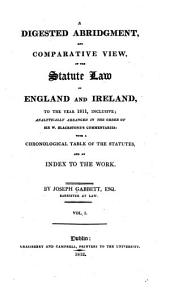 A Digested Abridgment, and Comparative View, of the Statute Law of England and Ireland, to the Year 1811, Inclusive: Analytically Arranged in the Order of Sir W. Blackstone's Commentaries: with a Chronological Table of the Statutes, and an Index to the Work, Volume 1