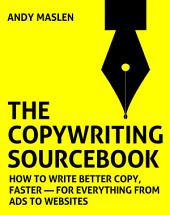 The Copywriting Sourcebook: How to write better copy, faster – for everything from ads to websites