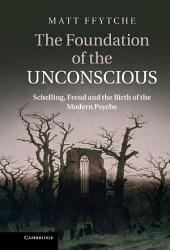 The Foundation of the Unconscious: Schelling, Freud and the Birth of the Modern Psyche