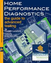 Home Performance Diagnostics: the Guide to Advanced Testing: Hands-on textbook for energy auditing and home performance contracting