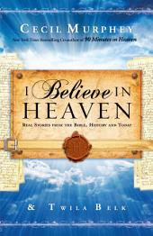 I Believe in Heaven: Real Stories from the Bible, History and Today