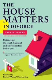 The House Matters in Divorce: Untangling the Legal, Financial & Emotional Ties Before You Sign On the Dotted Line