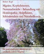 Migräne, Kopfschmerzen, Nervenschwäche - Behandlung mit Naturheilkunde, Homöopathie, Schüsslersalzen, Pflanzenheilkunde: Ein homöopathischer, biochemischer, pflanzlicher und naturheilkundlicher Ratgeber