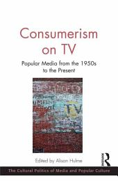 Consumerism on TV: Popular Media from the 1950s to the Present