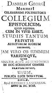 Danielis Georgi Morhofi ... Collegium Epistolicum: Qvod Equidem, Cum in Vivis Esset, Studiis Tantum Privatis Auditorum Suorum Destinavit ...