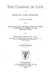 The Change of Life in Health and Disease: A Clinical Treatise on the Diseases of the Ganglionic Nervous System Incidental to Women at the Decline of Life