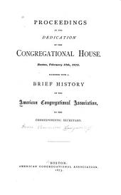 Proceedings at the Dedication of the Congregational House, Boston, February 12th, 1873: Together with a Brief History of the American Congregational Association