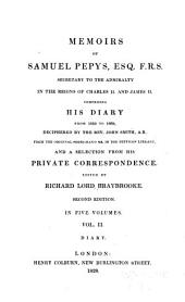 Memoirs of Samuel Pepys, Esq., F. R. S., Secretary to the Admiralty in the Reigns of Charles II and James II, Comprising His Diary from 1659 to 1669, Deciphered by the Rev. John Smith ... from the Original Short-hand Ms. in the Pepysian Library, and a Selection from His Private Correspondence. Edited by Richard Lord Braybrooke: Diary