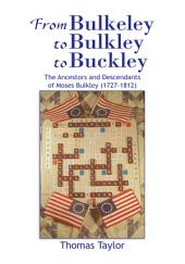 From Bulkeley to Bulkley to Buckley: The Ancestors and Descendants of Moses Bulkley (1727-1812)