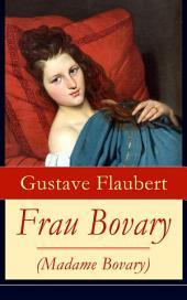 Frau Bovary (Madame Bovary) - Vollständige deutsche Ausgabe: Emma Bovary, eine der faszinierendsten Frauen der Weltliteratur
