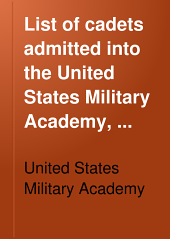 List of Cadets Admitted Into the United States Military Academy, West Point, N.Y.: From Its Origins Till September 1, 1901, with Tables Exhibiting the Results of Examinations for Admission, and the Corps to which the Graduates Have Been Promoted