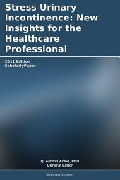 Stress Urinary Incontinence: New Insights for the Healthcare Professional: 2011 Edition: ScholarlyPaper
